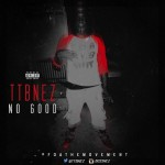 New Music: TTB Nez- 'No Good'